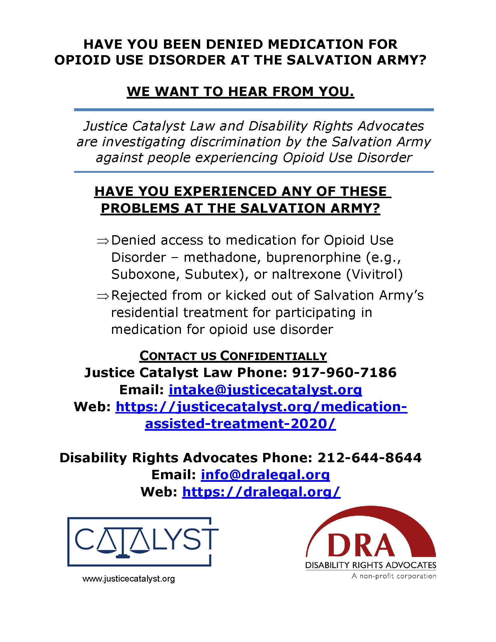 """""""Have you been denied medication for opioid use disorder at the Salvation Army? We want to hear from you. Justice Catalyst Law and Disability Rights Advocates are investigating discrimination by the Salvation Army against people experiencing Opioid Use DisorderHave you experienced any of these problems at the Salvation Army? -Denied access to medication for Opioid Use Disorder – methadone, buprenorphine (e.g., Suboxone, Subutex), or naltrexone (Vivitrol), -Rejected from or kicked out of Salvation Army's residential treatment for participating in medication for opioid use disorder. Contacy us confidentially: Justice Catalyst Law Phone: 917-960-7186, Email: intake@justicecatalyst.org, Web: https://justicecatalyst.org/medication-assisted-treatment-2020/. Disability Rights Advocates Phone: 212-644-8644, Email: info@dralegal.org, Web: https://dralegal.org/"""" Justice Catalyst logo and DRA logo"""