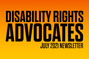 """""""Disability Rights Advocates: July 2021 Newsletter"""""""