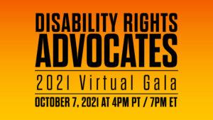 """Disability Rights Advocates, 2021 Virtual Gala, October 7, 2021 at 4pm PT / 7pm ET""""Disability Rights Advocates, 2021 Virtual Gala, October 7, 2021 at 4pm PT / 7pm ET"""